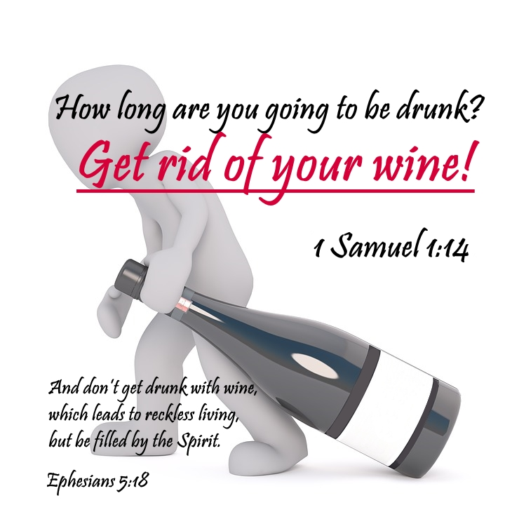 How long are you going to be drunk? Get rid of your wine! 1 Samuel 1:14  And don't get drunk with wine, which leads to reckless living, but be filled by the Spirit. Ephesians 5:18